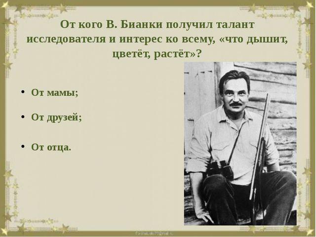 От кого В. Бианки получил талант исследователя и интерес ко всему, «что дыши...