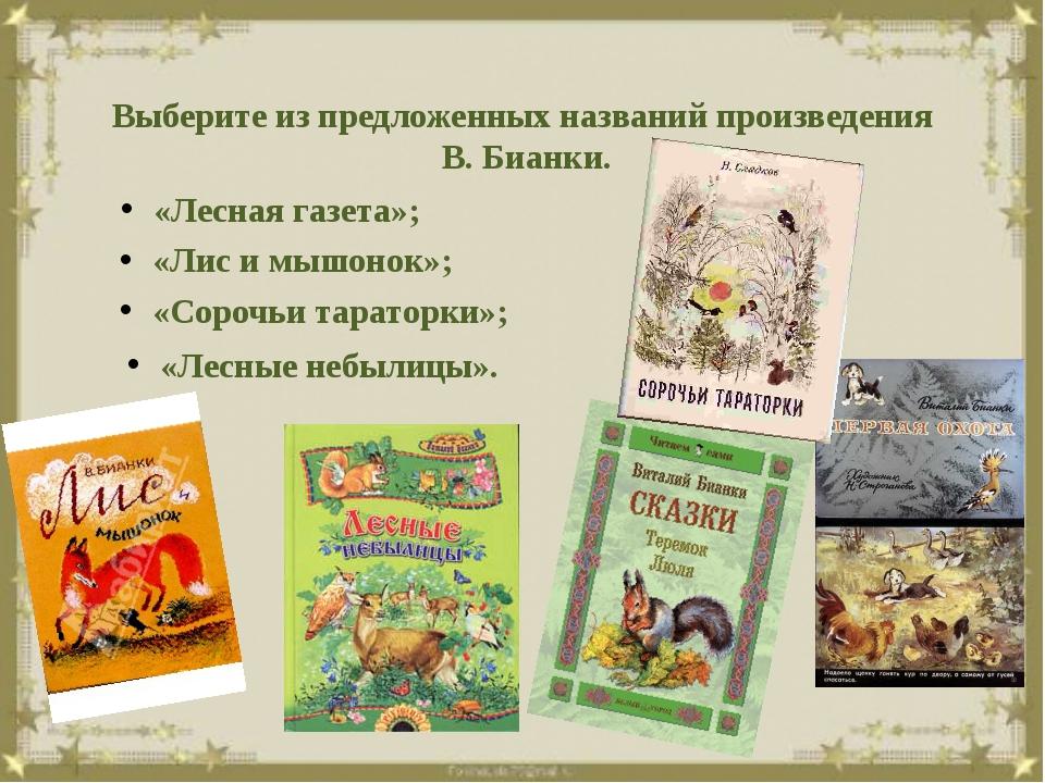 Выберите из предложенных названий произведения В. Бианки. «Лесная газета»; «...
