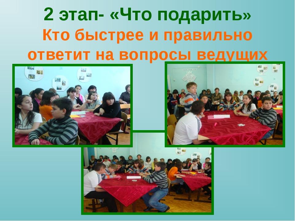 2 этап- «Что подарить» Кто быстрее и правильно ответит на вопросы ведущих