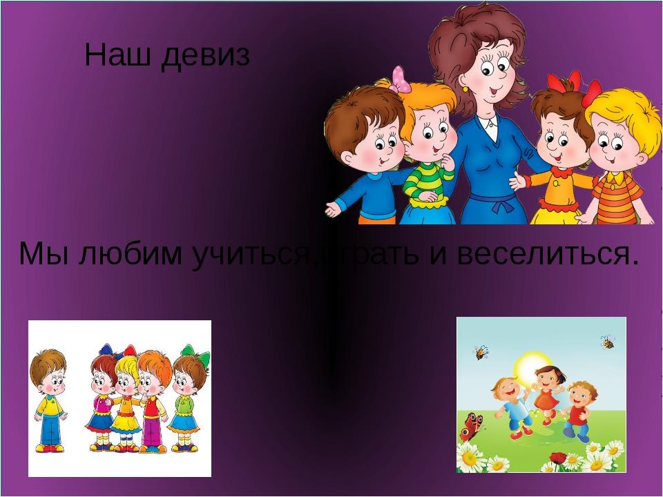 Наш девиз Мы любим учиться,играть и веселиться.