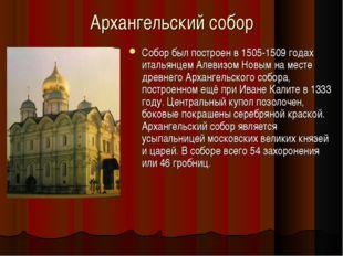 Архангельский собор Собор был построен в 1505-1509 годах итальянцем Алевизом