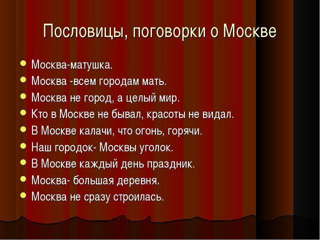 Пословицы, поговорки о Москве Москва-матушка. Москва -всем городам мать. Моск...