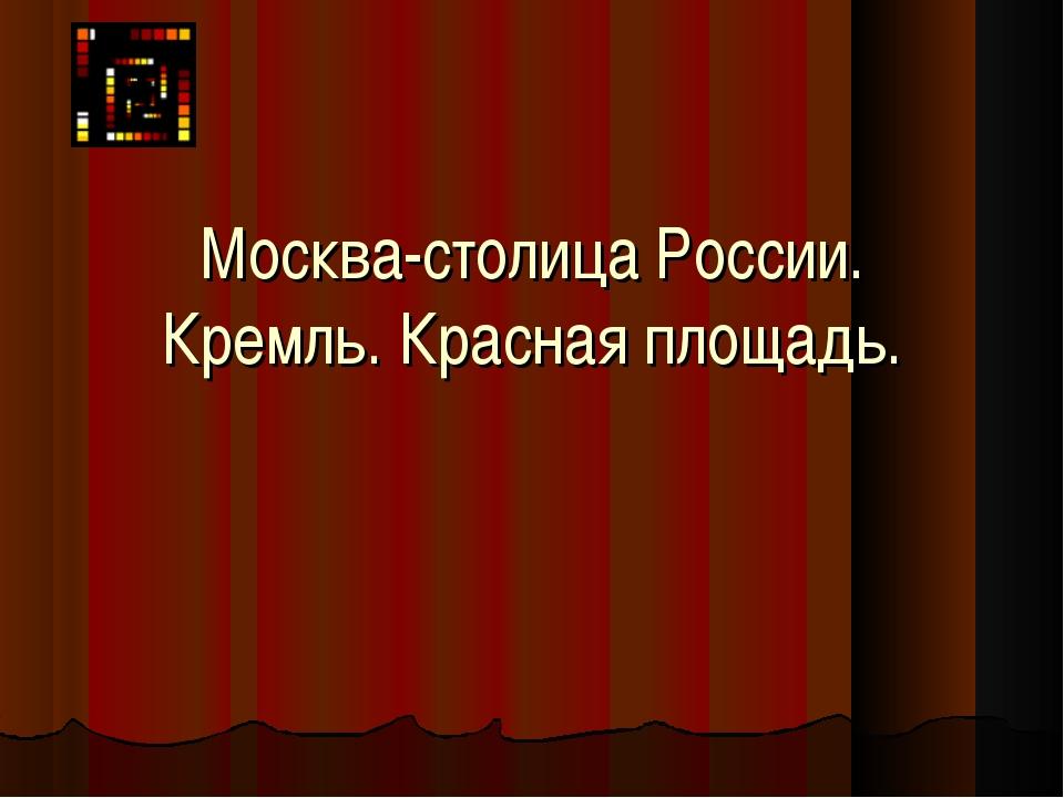 Москва-столица России. Кремль. Красная площадь.