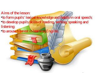Aims of the lesson: to form pupils' lexical knowledge and habits in oral spee