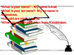 What is your name? – My name is Asel What is your surname?- My surname is Aza