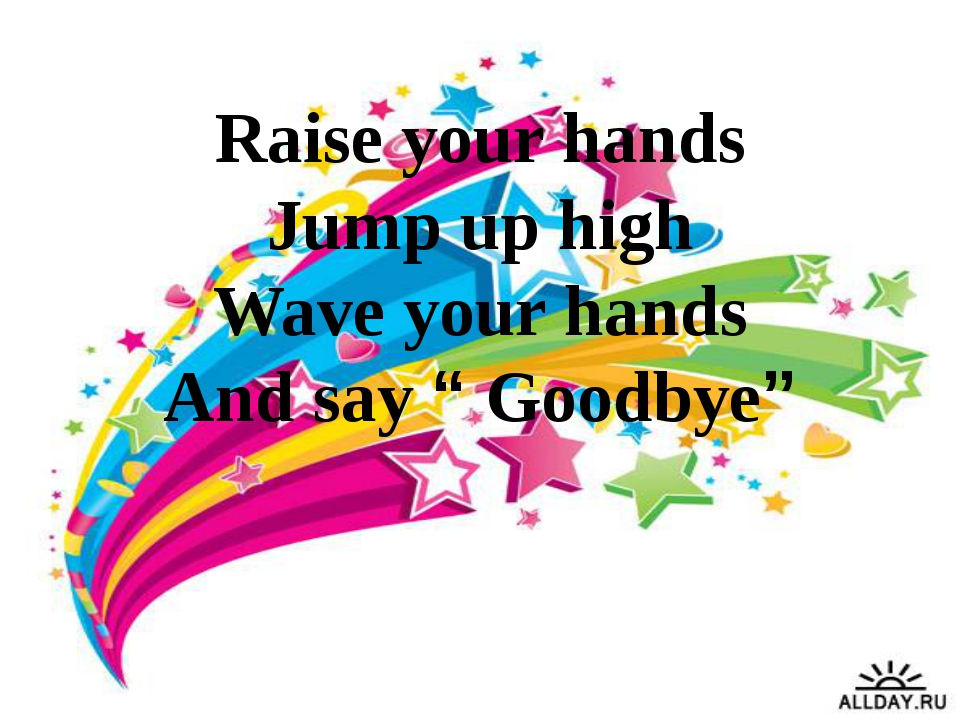 "Raise your hands Jump up high Wave your hands And say "" Goodbye"""