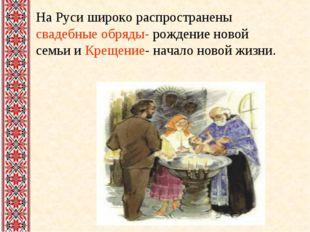На Руси широко распространены свадебные обряды- рождение новой семьи и Крещен