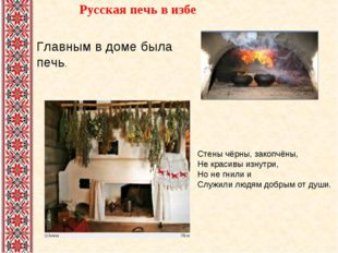 Русская печь в избе  Стены чёрны, закопчёны, Не красивы изнутри, Но не гнили