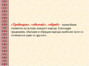 «Традиция», «обычай», «обряд» - важнейшие элементы культуры каждого народа.