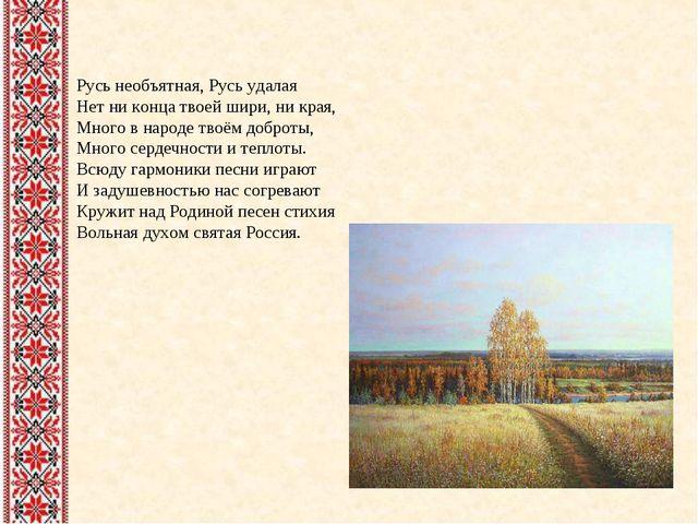 Русь необъятная, Русь удалая Нет ни конца твоей шири, ни края, Много в народе...