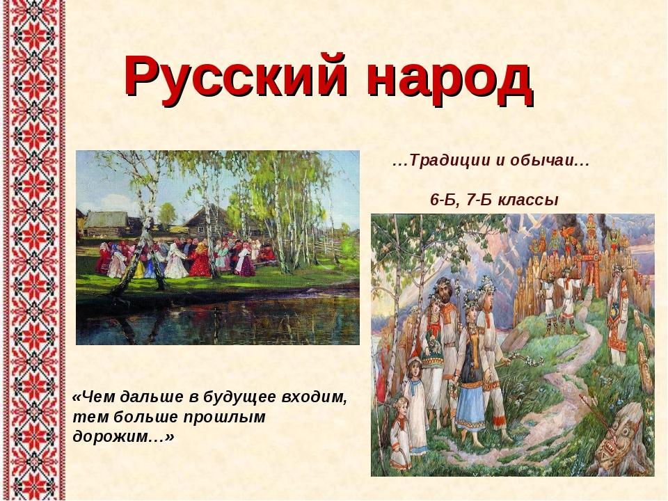 Русский народ «Чем дальше в будущее входим, тем больше прошлым дорожим…» …Тра...