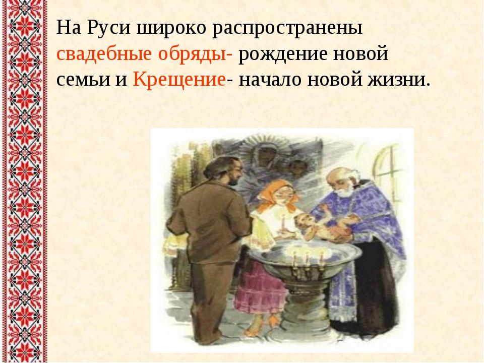 На Руси широко распространены свадебные обряды- рождение новой семьи и Крещен...