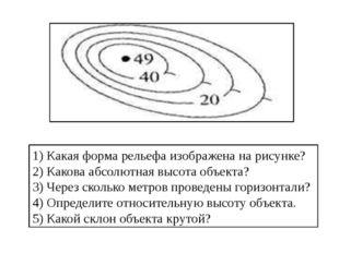 1) Какая форма рельефа изображена на рисунке? 2) Какова абсолютная высота объ
