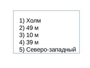 1) Холм 2) 49 м 3) 10 м 4) 39 м 5) Северо-западный