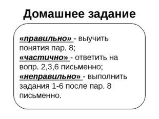 «правильно» - выучить понятия пар. 8; «частично» - ответить на вопр. 2,3,6 пи