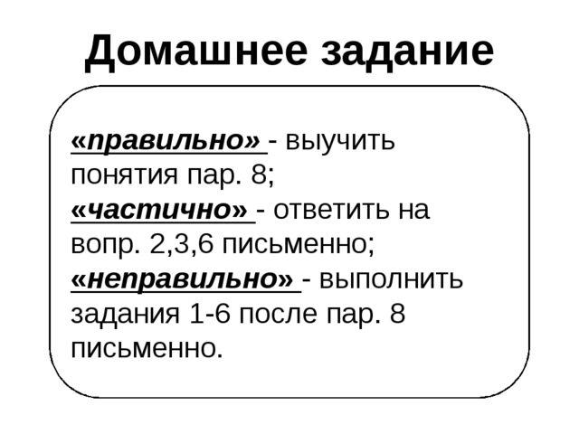 «правильно» - выучить понятия пар. 8; «частично» - ответить на вопр. 2,3,6 пи...