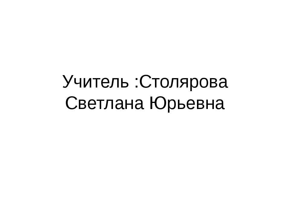 Учитель :Столярова Светлана Юрьевна