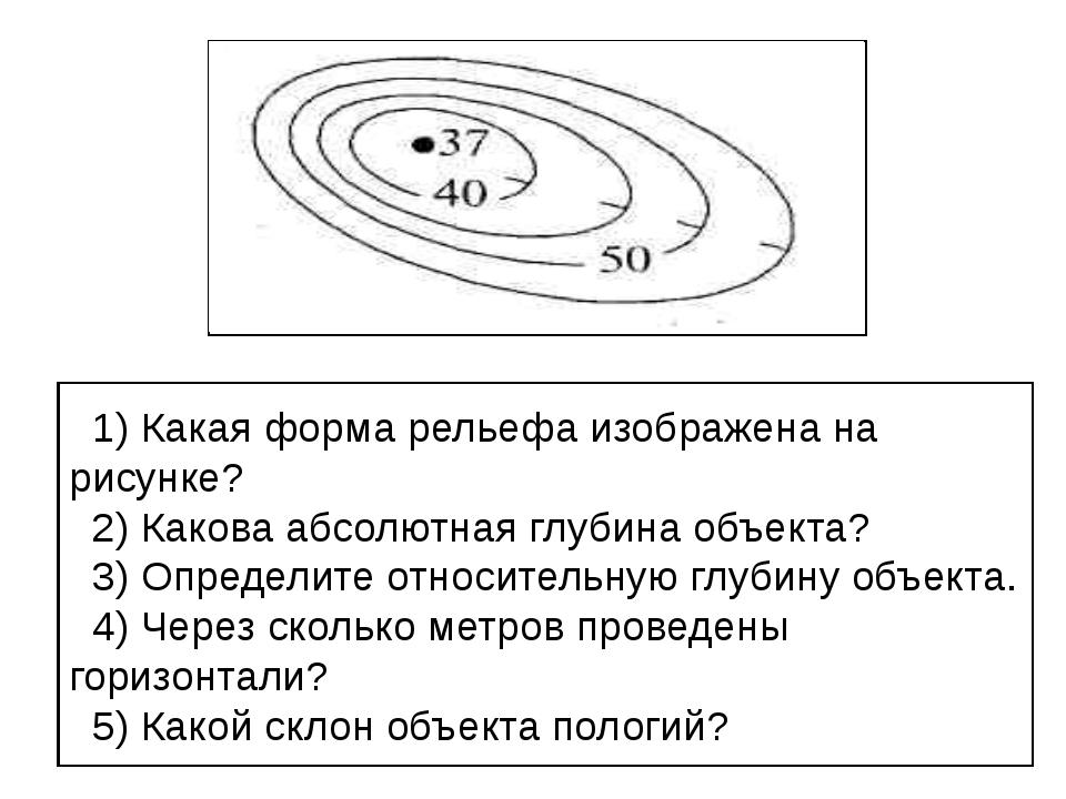 1) Какая форма рельефа изображена на рисунке? 2) Какова абсолютная глубина о...