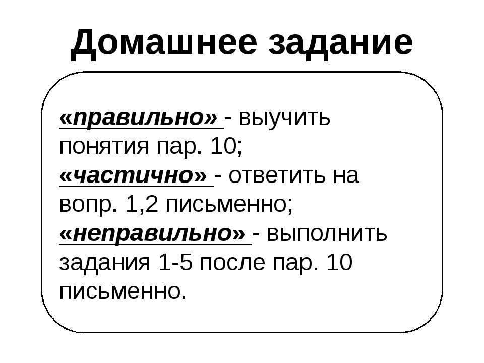 «правильно» - выучить понятия пар. 10; «частично» - ответить на вопр. 1,2 пис...