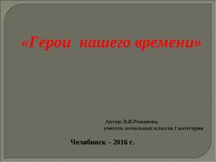 «Герои нашего времени» Автор: В.В.Романова, учитель начальных классов I катег
