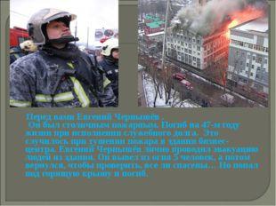 Перед вами Евгений Чернышёв . Он был столичным пожарным. Погиб на 47-м году