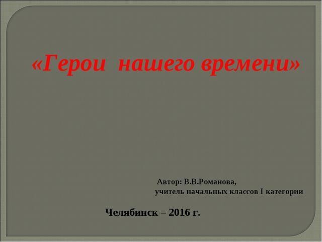 «Герои нашего времени» Автор: В.В.Романова, учитель начальных классов I катег...
