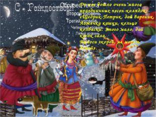 До нас дошло очень много праздничных песен-колядок: «Щедрик-Петрик, дай варе