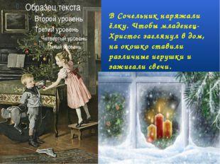 В Сочельник наряжали ёлку. Чтобы младенец- Христос заглянул в дом, на окошко