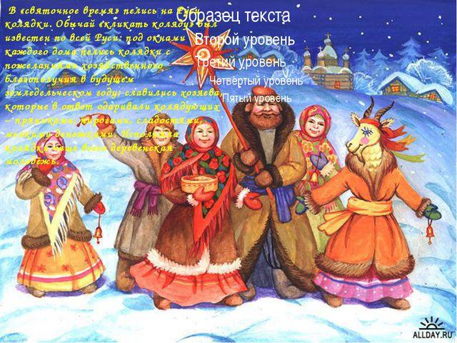 В «святочное время» пелись на Руси колядки. Обычай «кликать коляду» был изве...
