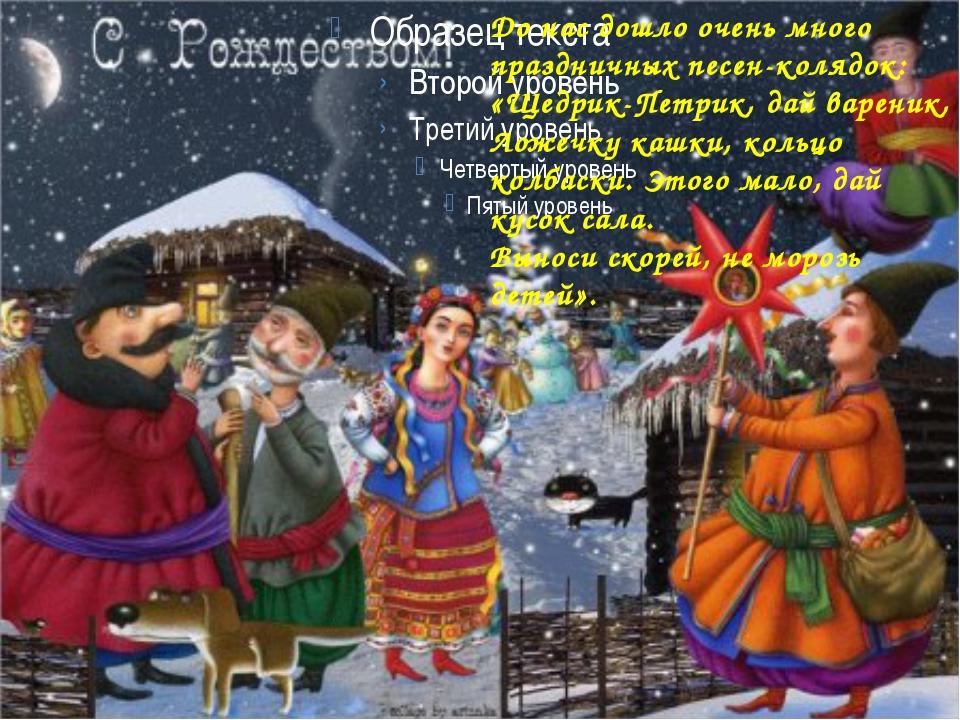 До нас дошло очень много праздничных песен-колядок: «Щедрик-Петрик, дай варе...