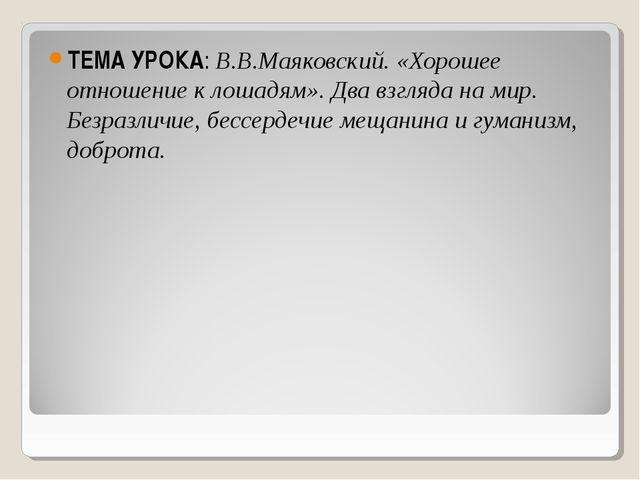 ТЕМА УРОКА: В.В.Маяковский. «Хорошее отношение к лошадям». Два взгляда на мир...