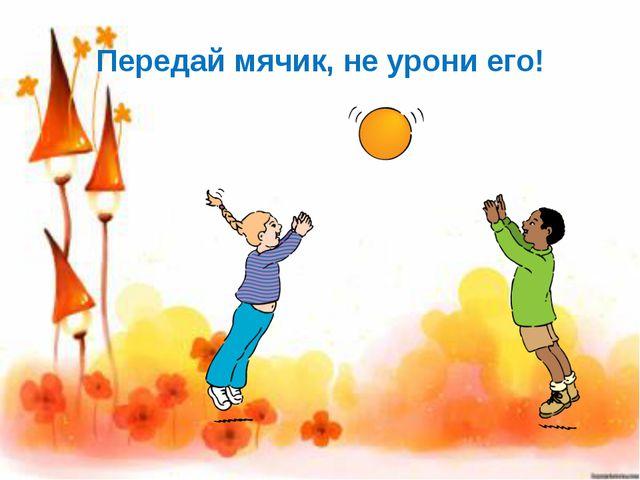 Передай мячик, не урони его!