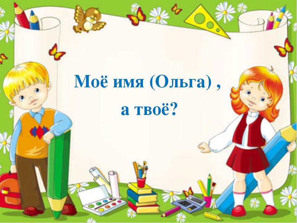 Разминка Моё имя (Ольга) , а твоё?