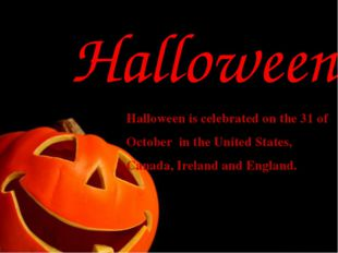 Halloween Halloween is celebrated on the 31 of October in the United States,