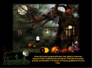 When the Roman conquered Britain, they added to Halloween features of their t