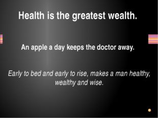Health is the greatest wealth. An apple a day keeps the doctor away. Early to