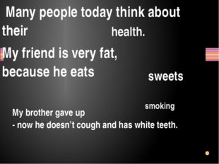 Many people today think about their My friend is very fat, because he eats s