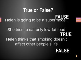 True or False? Helen is going to be a supermodel. She tries to eat only low-f