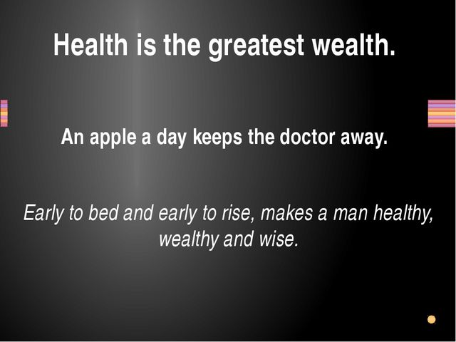 Health is the greatest wealth. An apple a day keeps the doctor away. Early to...