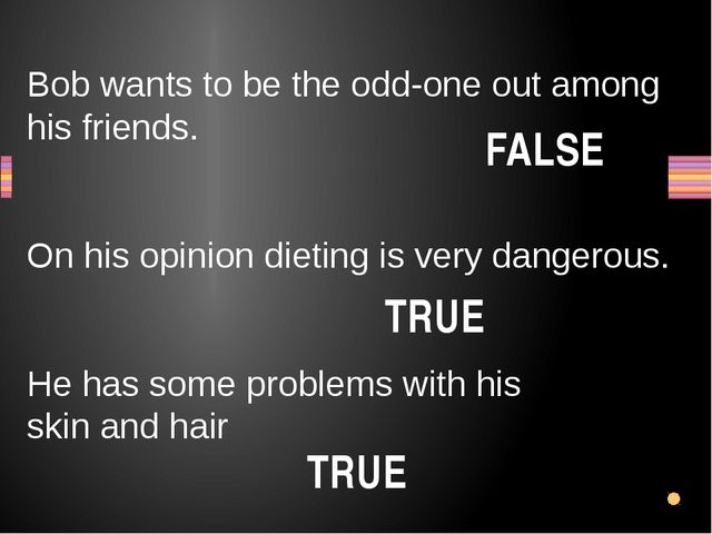 Bob wants to be the odd-one out among his friends. On his opinion dieting is...