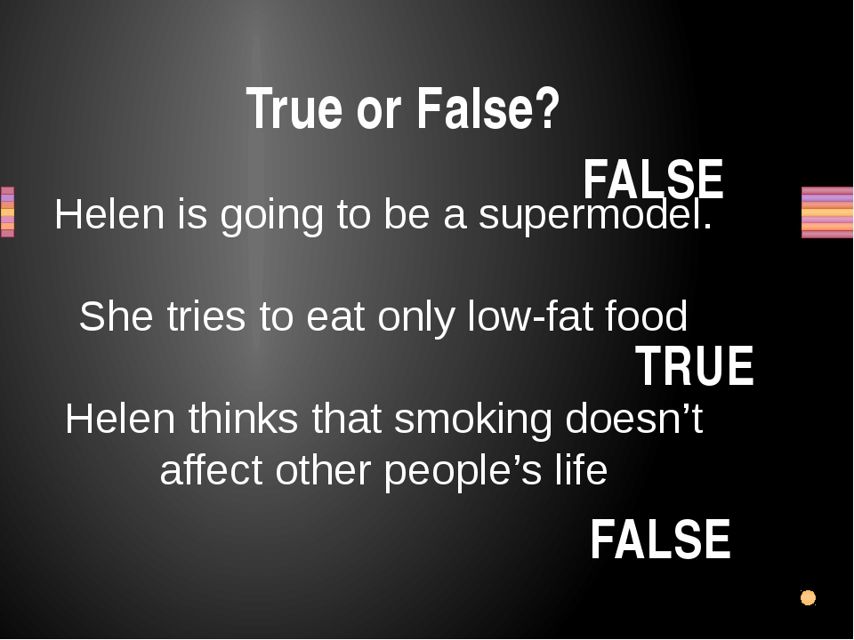 True or False? Helen is going to be a supermodel. She tries to eat only low-f...