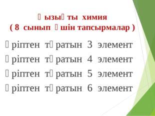 Қызықты химия ( 8 сынып үшін тапсырмалар ) 3 әріптен тұратын 3 элемент 4 әріп