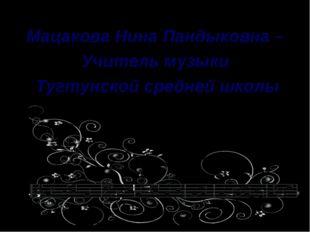 Мацакова Нина Пандыковна –  Мацакова Нина Пандыковна –  Учитель музыки  Ту