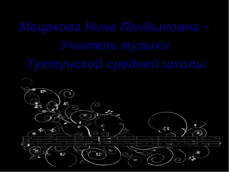 Мацакова Нина Пандыковна –  Мацакова Нина Пандыковна –  Учитель музыки  Ту...