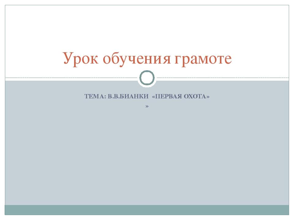 ТЕМА: В.В.БИАНКИ «ПЕРВАЯ ОХОТА» » Урок обучения грамоте