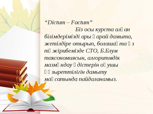 """""""Dictum – Factum"""" Біз осы курста алған білімдерімізді ары қарай дамыта, жетіл..."""