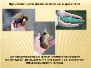 Для определения возраста древних предметов органического происхождения (дерев