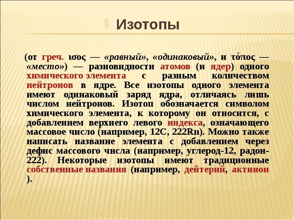 Изотопы (от греч. ισος — «равный», «одинаковый», и τόπος — «место») — разнов...