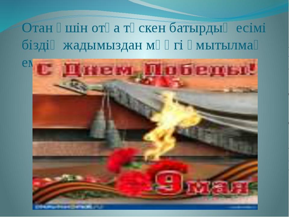 Отан үшін отқа түскен батырдың есімі біздің жадымыздан мәңгі ұмытылмақ емес