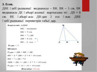 3. Есеп. ДВЕ үшбұрышының медианасы – ВК. ВК – 5 см. ВК медианасы ДЕ қабырғасы